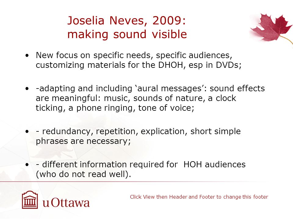 Joselia Neves, 2009: making sound visible New focus on specific needs, specific audiences, customizing materials for the DHOH, esp in DVDs; -adapting and including 'aural messages': sound effects are meaningful: music, sounds of nature, a clock ticking, a phone ringing, tone of voice; - redundancy, repetition, explication, short simple phrases are necessary; - different information required for HOH audiences (who do not read well).