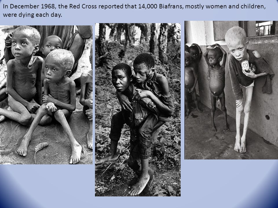 In December 1968, the Red Cross reported that 14,000 Biafrans, mostly women and children, were dying each day.