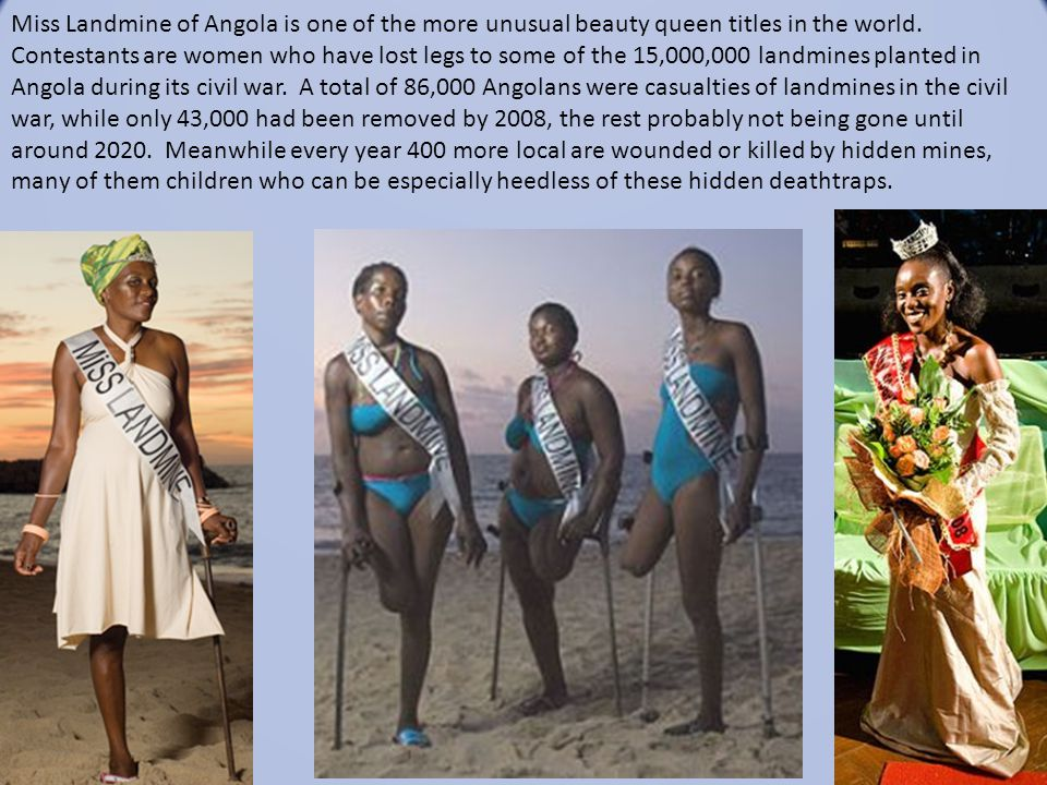 Miss Landmine of Angola is one of the more unusual beauty queen titles in the world. Contestants are women who have lost legs to some of the 15,000,00