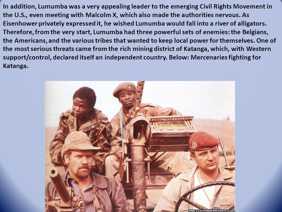 In addition, Lumumba was a very appealing leader to the emerging Civil Rights Movement in the U.S., even meeting with Malcolm X, which also made the a
