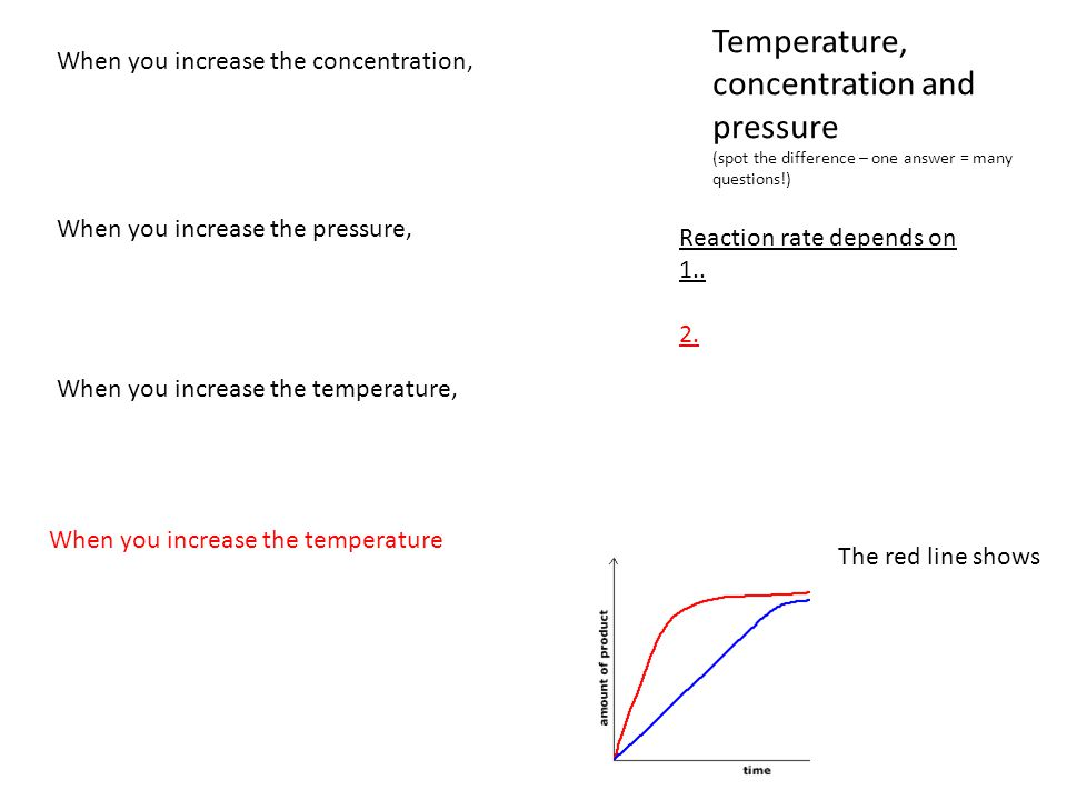 Temperature, concentration and pressure (spot the difference – one answer = many questions!) When you increase the concentration, When you increase th