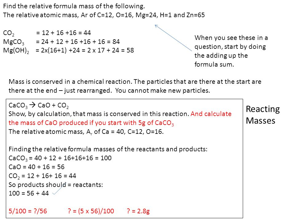 Reacting Masses Find the relative formula mass of the following. The relative atomic mass, Ar of C=12, O=16, Mg=24, H=1 and Zn=65 CO 2 = 12 + 16 +16 =