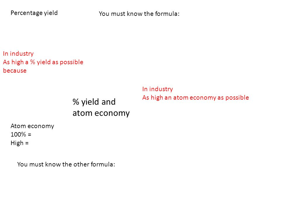 % yield and atom economy Percentage yield Atom economy 100% = High = You must know the formula: In industry As high a % yield as possible because In i