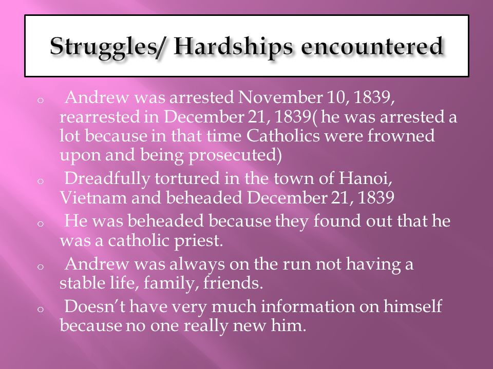 o Andrew was arrested November 10, 1839, rearrested in December 21, 1839( he was arrested a lot because in that time Catholics were frowned upon and being prosecuted) o Dreadfully tortured in the town of Hanoi, Vietnam and beheaded December 21, 1839 o He was beheaded because they found out that he was a catholic priest.