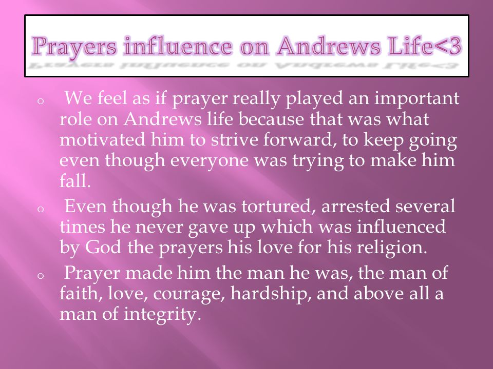 o We feel as if prayer really played an important role on Andrews life because that was what motivated him to strive forward, to keep going even though everyone was trying to make him fall.