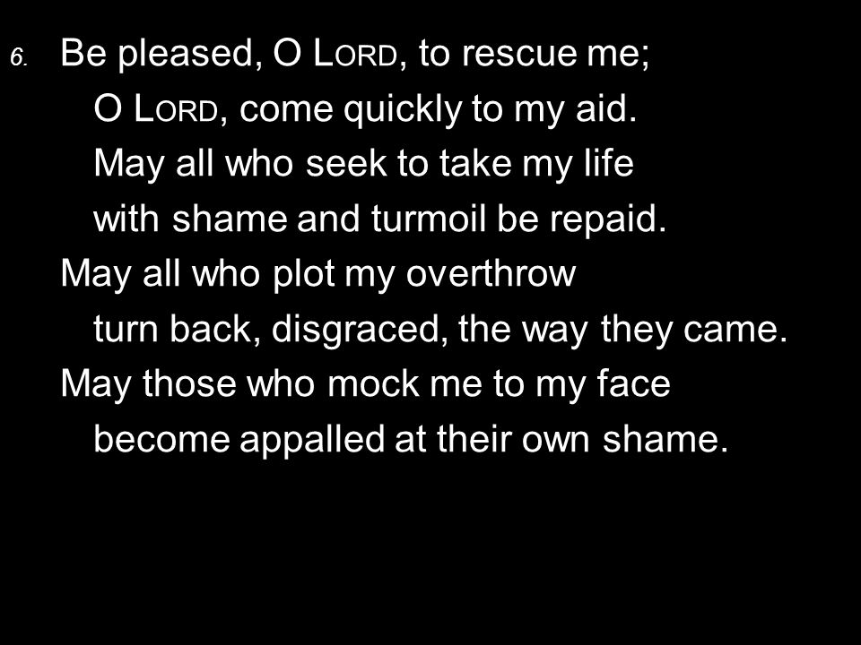 6. Be pleased, O L ORD, to rescue me; O L ORD, come quickly to my aid. May all who seek to take my life with shame and turmoil be repaid. May all who