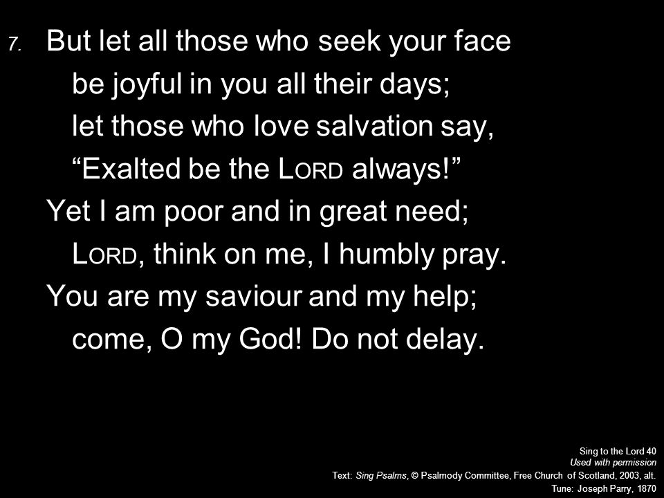 "7. But let all those who seek your face be joyful in you all their days; let those who love salvation say, ""Exalted be the L ORD always!"" Yet I am poo"