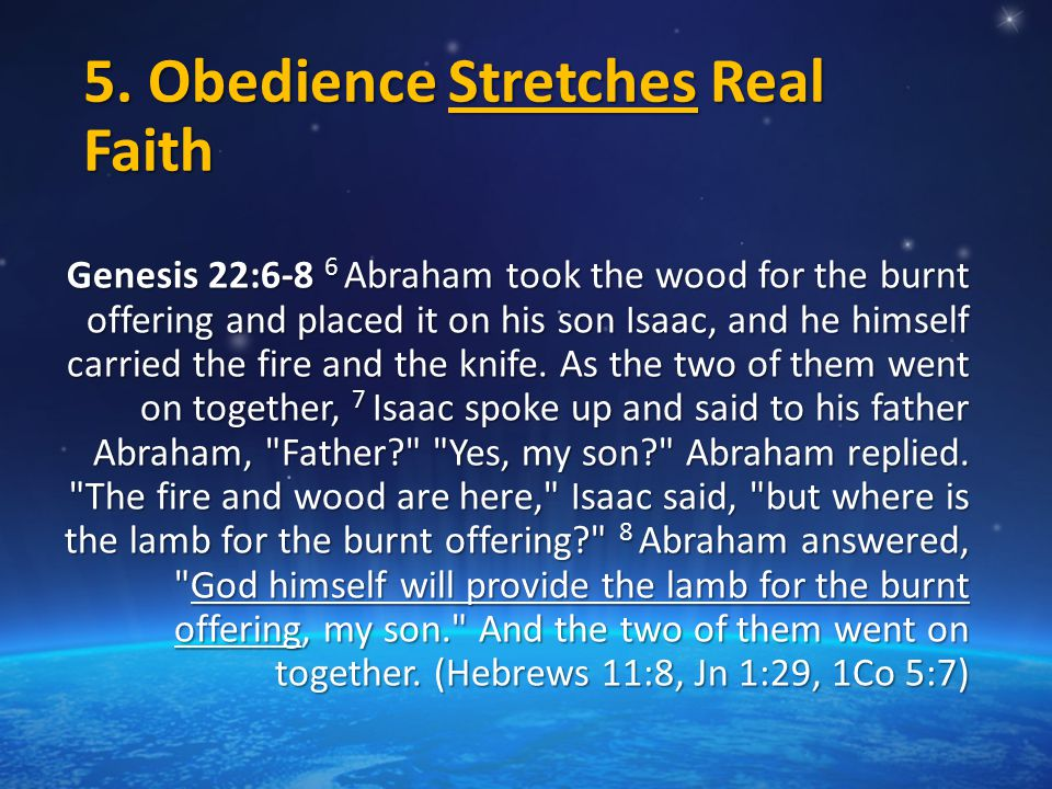 5. Obedience Stretches Real Faith Genesis 22:6-8 6 Abraham took the wood for the burnt offering and placed it on his son Isaac, and he himself carried