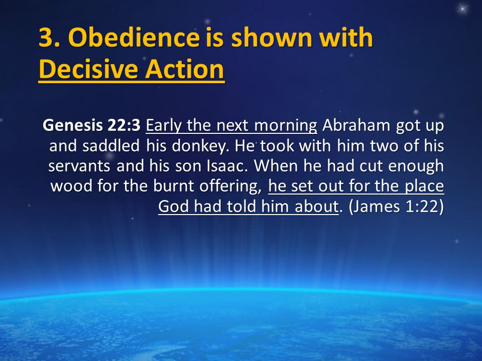 3. Obedience is shown with Decisive Action Genesis 22:3 Early the next morning Abraham got up and saddled his donkey. He took with him two of his serv