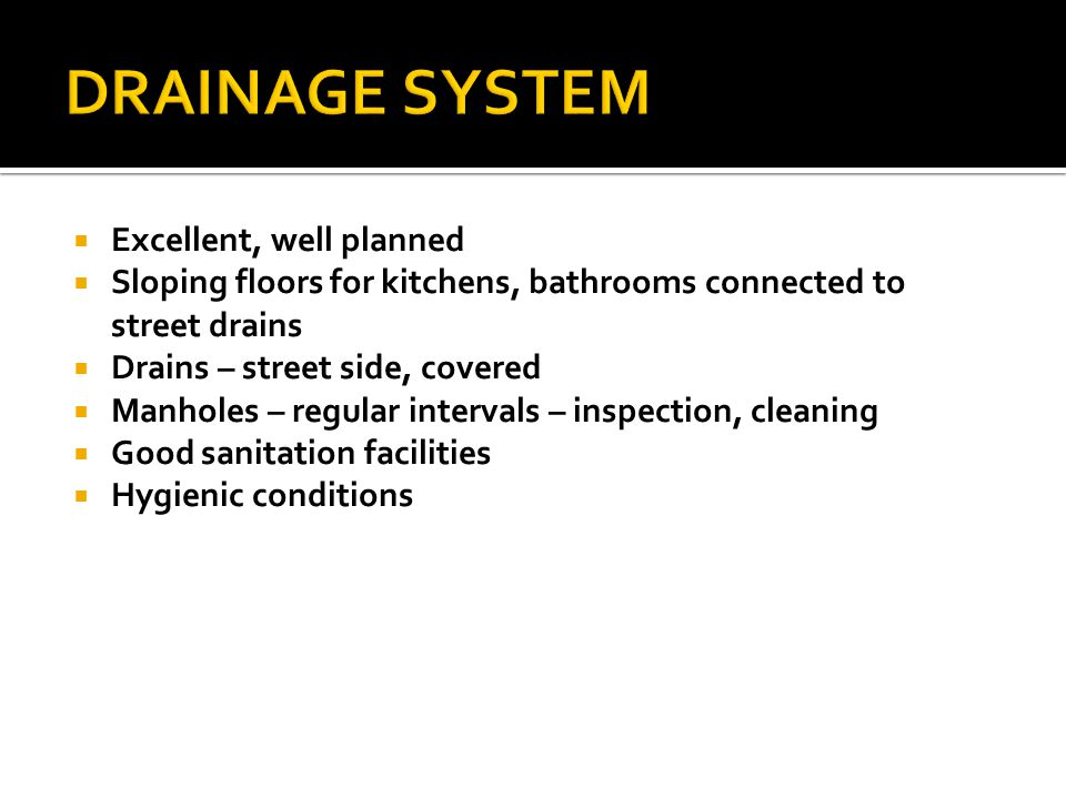  Excellent, well planned  Sloping floors for kitchens, bathrooms connected to street drains  Drains – street side, covered  Manholes – regular intervals – inspection, cleaning  Good sanitation facilities  Hygienic conditions