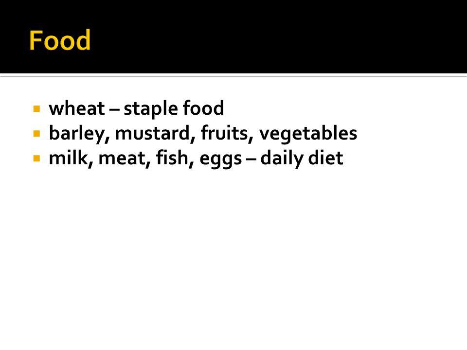  wheat – staple food  barley, mustard, fruits, vegetables  milk, meat, fish, eggs – daily diet