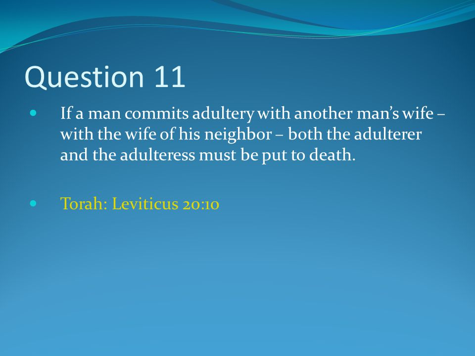 Question 11 If a man commits adultery with another man's wife – with the wife of his neighbor – both the adulterer and the adulteress must be put to death.