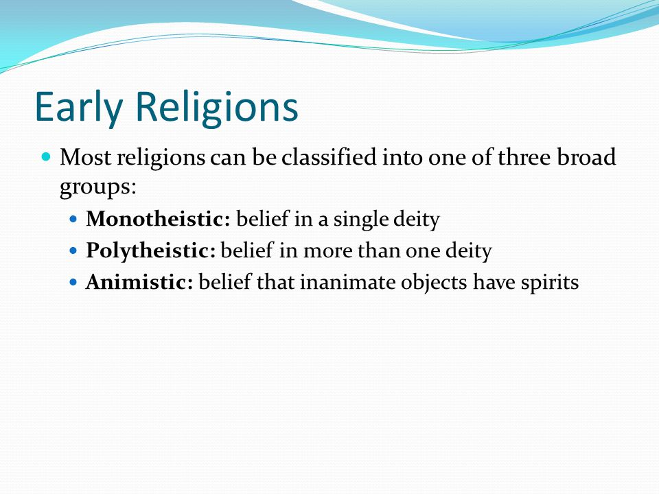 Early Religions Most religions can be classified into one of three broad groups: Monotheistic: belief in a single deity Polytheistic: belief in more than one deity Animistic: belief that inanimate objects have spirits