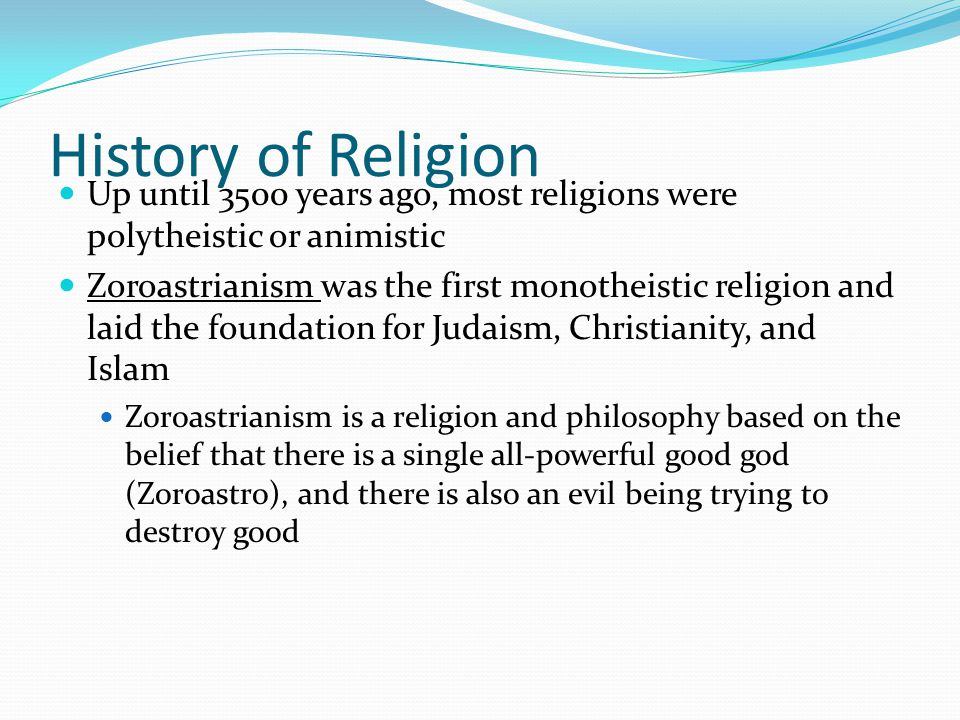 History of Religion Up until 3500 years ago, most religions were polytheistic or animistic Zoroastrianism was the first monotheistic religion and laid the foundation for Judaism, Christianity, and Islam Zoroastrianism is a religion and philosophy based on the belief that there is a single all-powerful good god (Zoroastro), and there is also an evil being trying to destroy good