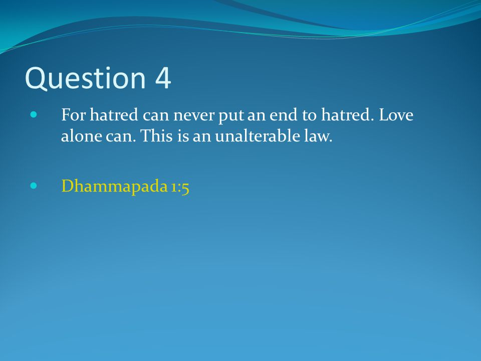 Question 4 For hatred can never put an end to hatred.