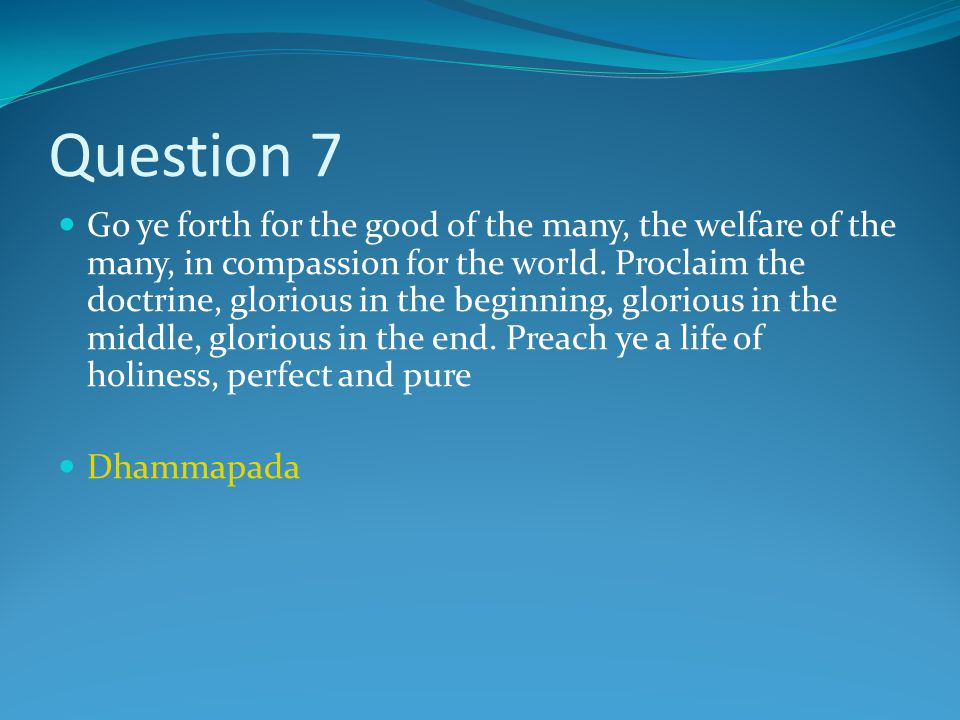 Question 7 Go ye forth for the good of the many, the welfare of the many, in compassion for the world.