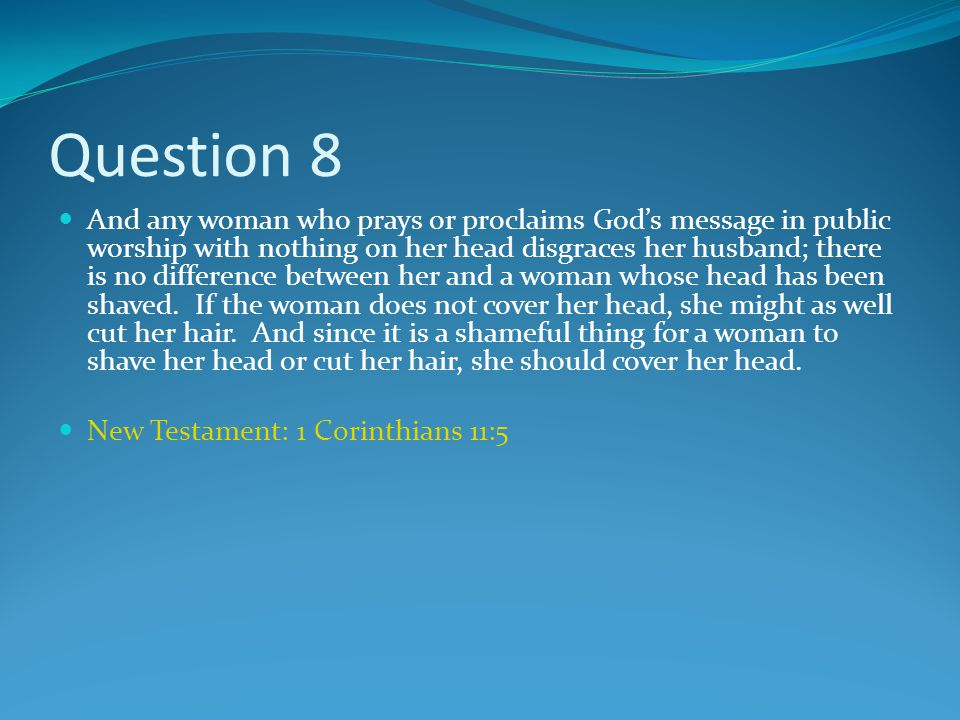 Question 8 And any woman who prays or proclaims God's message in public worship with nothing on her head disgraces her husband; there is no difference between her and a woman whose head has been shaved.