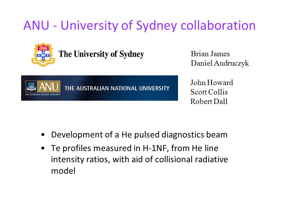 ANU - University of Sydney collaboration Development of a He pulsed diagnostics beam Te profiles measured in H-1NF, from He line intensity ratios, with aid of collisional radiative model John Howard Scott Collis Robert Dall Brian James Daniel Andruczyk