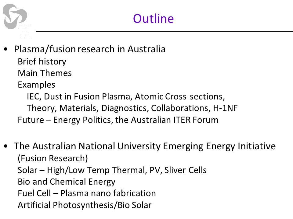 Outline Plasma/fusion research in Australia Brief history Main Themes Examples IEC, Dust in Fusion Plasma, Atomic Cross-sections, Theory, Materials, Diagnostics, Collaborations, H-1NF Future – Energy Politics, the Australian ITER Forum The Australian National University Emerging Energy Initiative (Fusion Research) Solar – High/Low Temp Thermal, PV, Sliver Cells Bio and Chemical Energy Fuel Cell – Plasma nano fabrication Artificial Photosynthesis/Bio Solar