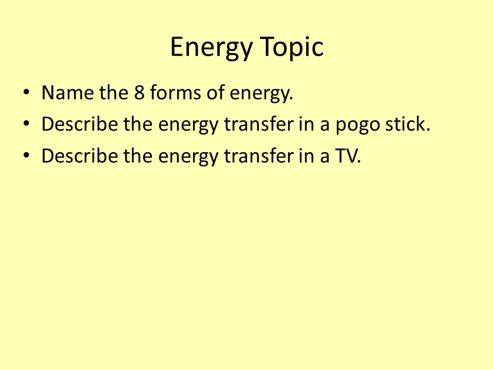 Energy Topic Name the 8 forms of energy. Describe the energy transfer in a pogo stick.