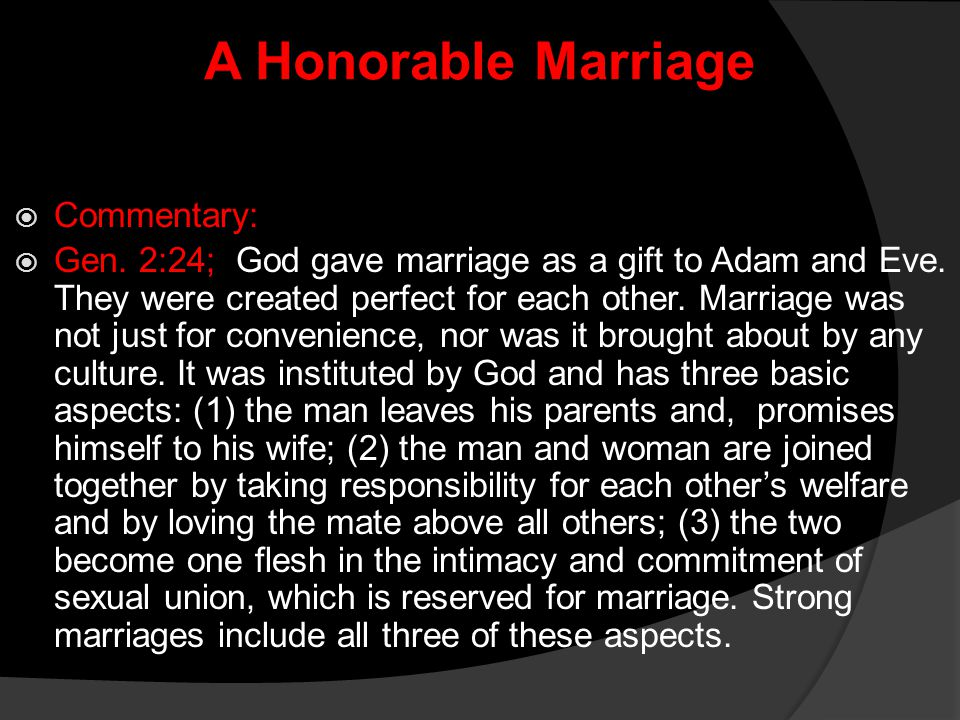 A Honorable Marriage  Commentary:  Gen. 2:24; God gave marriage as a gift to Adam and Eve. They were created perfect for each other. Marriage was no