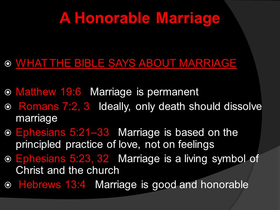 A Honorable Marriage  WHAT THE BIBLE SAYS ABOUT MARRIAGE  Matthew 19:6 Marriage is permanent  Romans 7:2, 3 Ideally, only death should dissolve mar