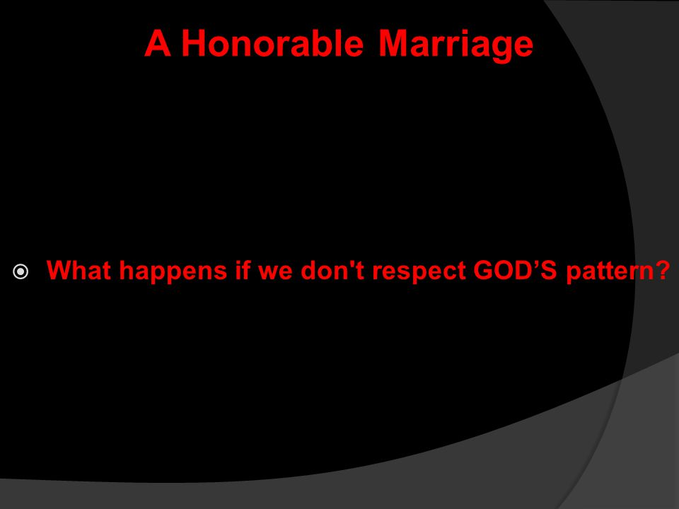 A Honorable Marriage  What happens if we don't respect GOD'S pattern?