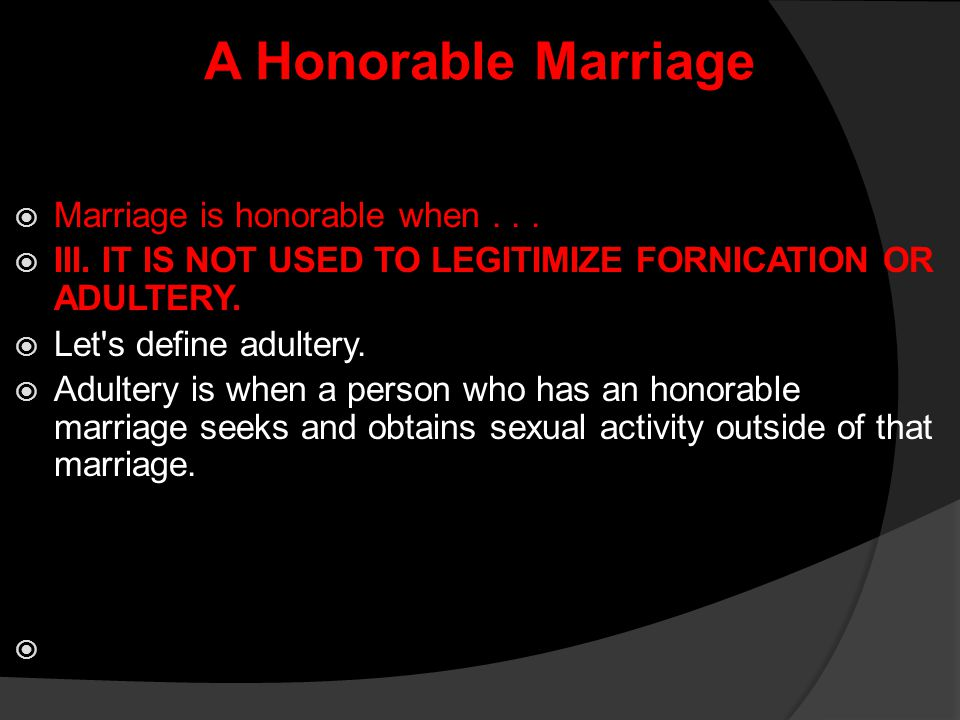 A Honorable Marriage  Marriage is honorable when...  III. IT IS NOT USED TO LEGITIMIZE FORNICATION OR ADULTERY.  Let's define adultery.  Adultery