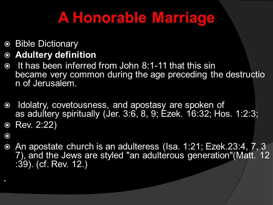 A Honorable Marriage  Bible Dictionary  Adultery definition  It has been inferred from John 8:1-11 that this sin became very common during the age