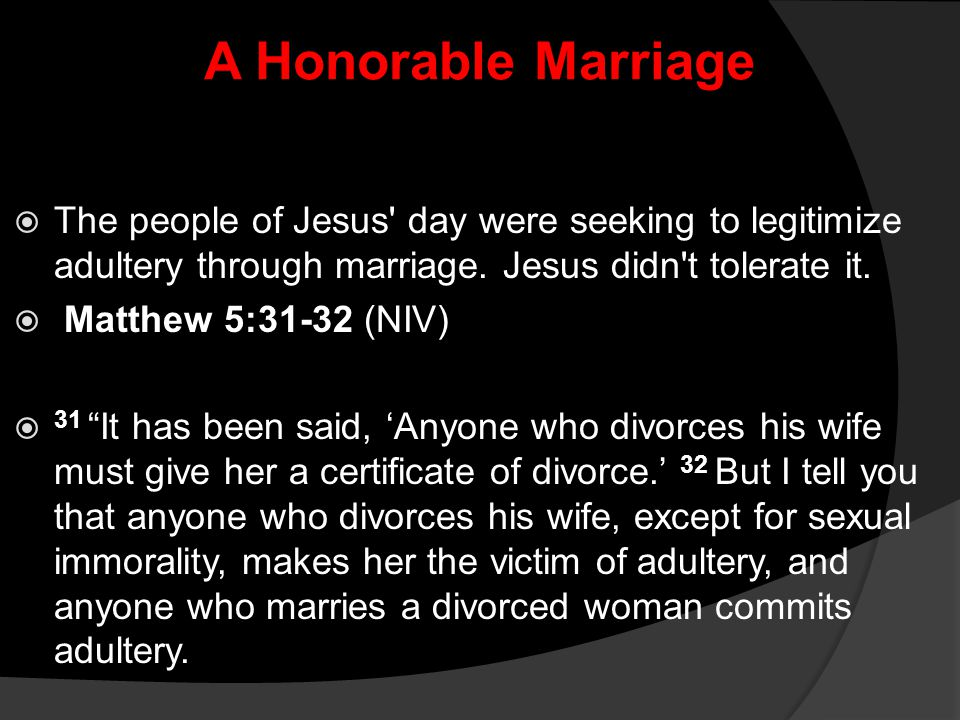 A Honorable Marriage  The people of Jesus' day were seeking to legitimize adultery through marriage. Jesus didn't tolerate it.  Matthew 5:31-32 (NIV