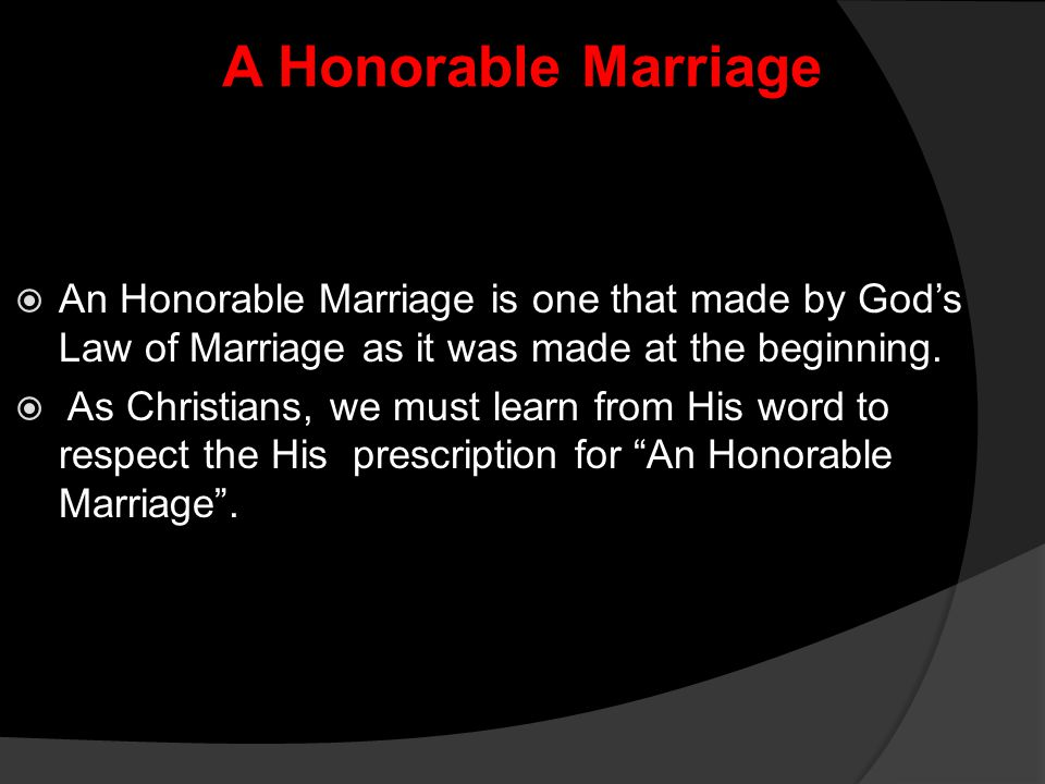 A Honorable Marriage  An Honorable Marriage is one that made by God's Law of Marriage as it was made at the beginning.  As Christians, we must learn