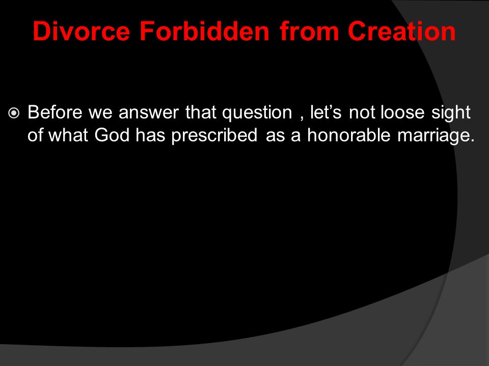 Divorce Forbidden from Creation  Before we answer that question, let's not loose sight of what God has prescribed as a honorable marriage.