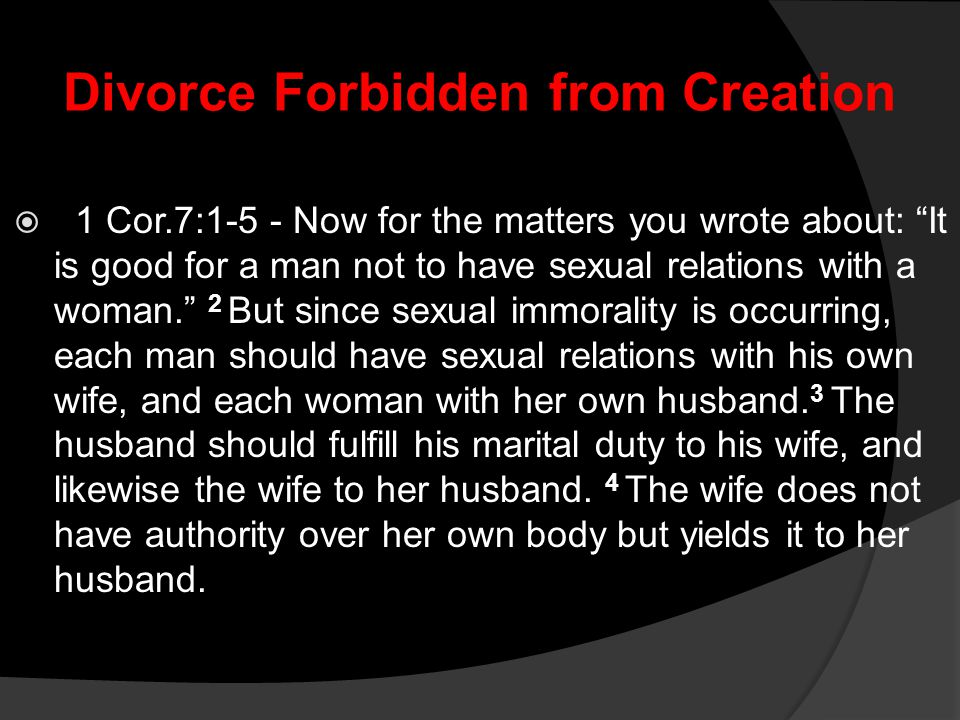 """Divorce Forbidden from Creation  1 Cor.7:1-5 - Now for the matters you wrote about: """"It is good for a man not to have sexual relations with a woman."""""""