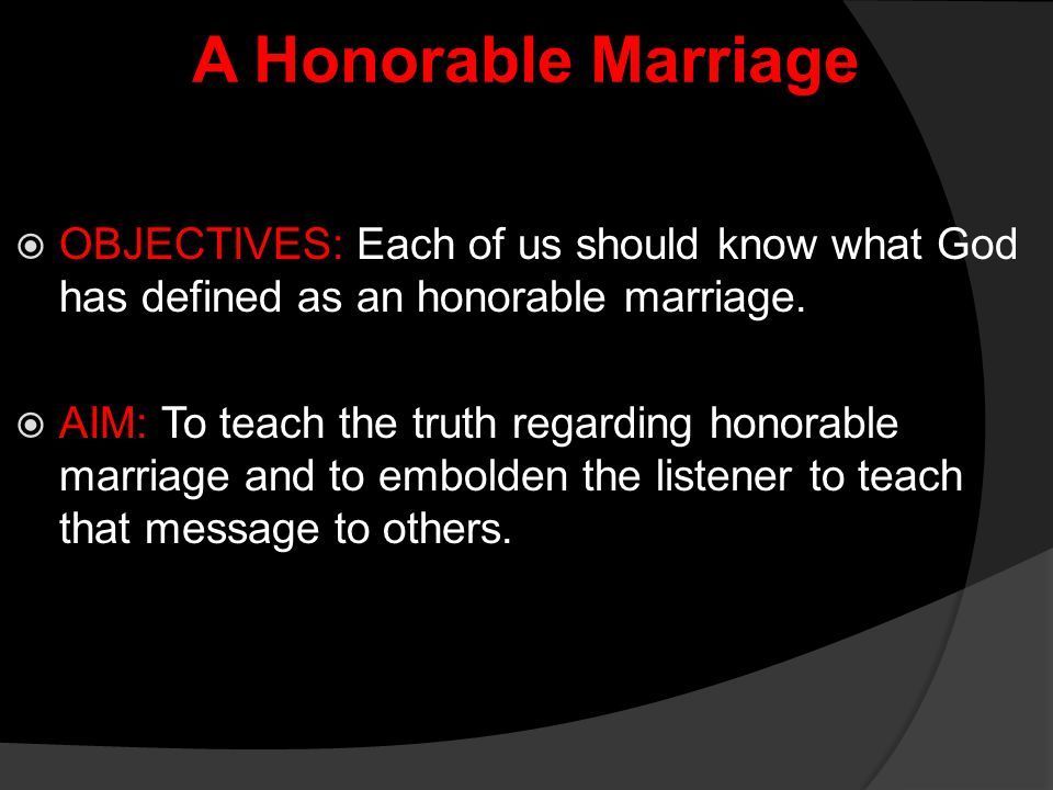 A Honorable Marriage  Luke 16:18 Whosoever putteth away his wife, and marrieth another, committeth adultery: and whosoever marrieth her that is put away from her husband committeth adultery.  3) Matthew 19:9 And I say unto you, Whosoever shall put away his wife, except it be for fornication, and shall marry another, committeth adultery: and whoso marrieth her which is put away doth commit adultery. 