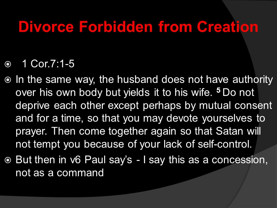 Divorce Forbidden from Creation  1 Cor.7:1-5  In the same way, the husband does not have authority over his own body but yields it to his wife. 5 Do