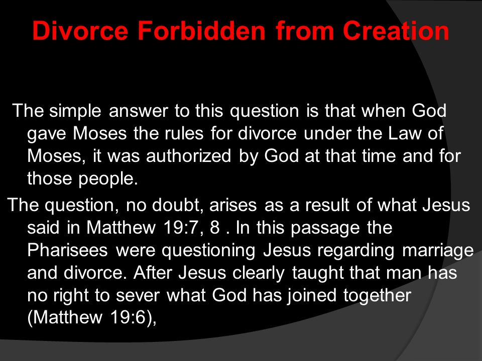 Divorce Forbidden from Creation The simple answer to this question is that when God gave Moses the rules for divorce under the Law of Moses, it was au