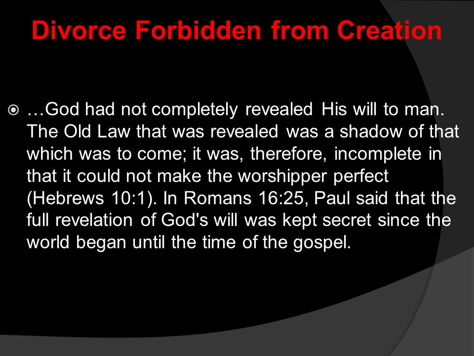 Divorce Forbidden from Creation  …God had not completely revealed His will to man. The Old Law that was revealed was a shadow of that which was to co
