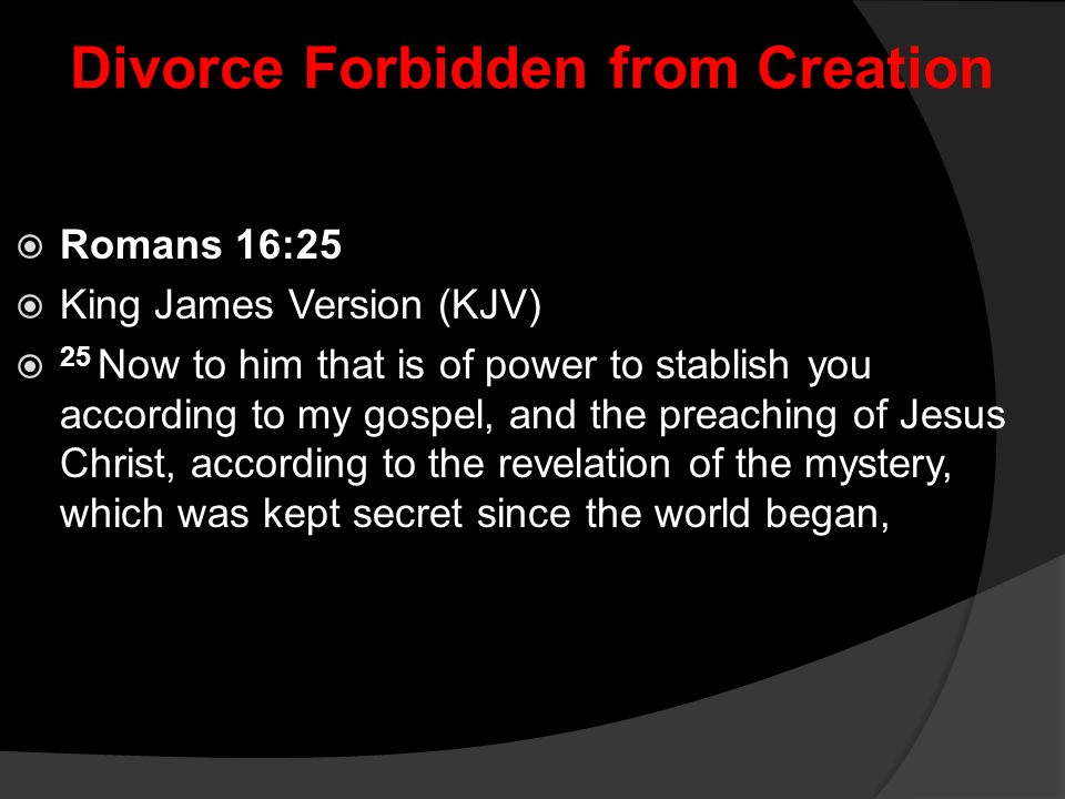 Divorce Forbidden from Creation  Romans 16:25  King James Version (KJV)  25 Now to him that is of power to stablish you according to my gospel, and