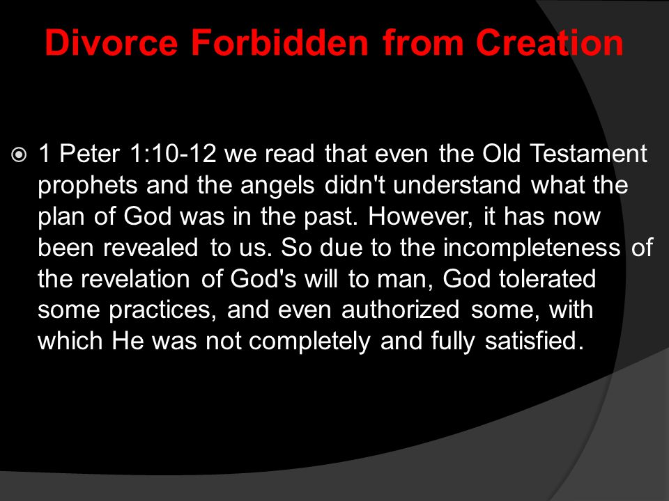 Divorce Forbidden from Creation  1 Peter 1:10-12 we read that even the Old Testament prophets and the angels didn't understand what the plan of God w