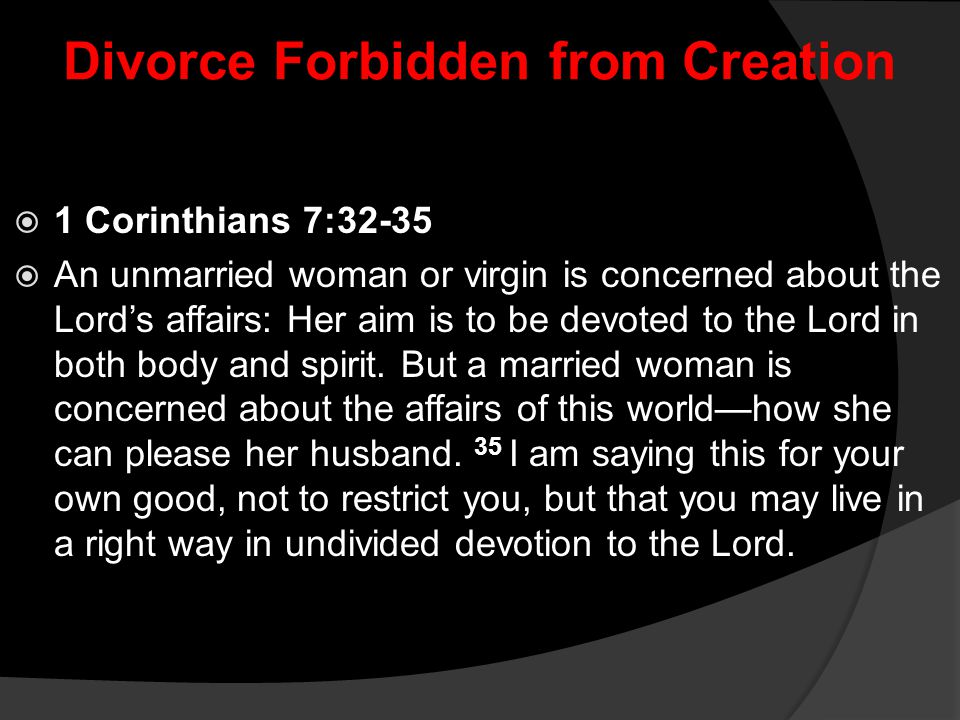 Divorce Forbidden from Creation  1 Corinthians 7:32-35  An unmarried woman or virgin is concerned about the Lord's affairs: Her aim is to be devoted