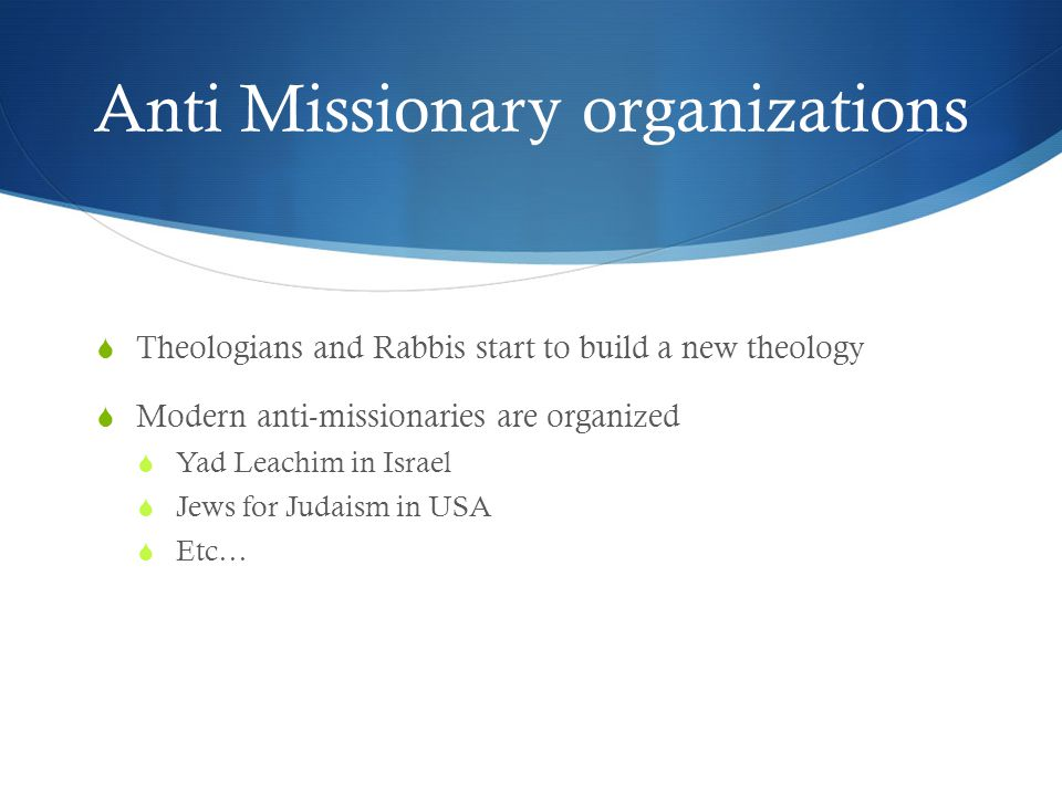Anti Missionary organizations  Theologians and Rabbis start to build a new theology  Modern anti-missionaries are organized  Yad Leachim in Israel  Jews for Judaism in USA  Etc…