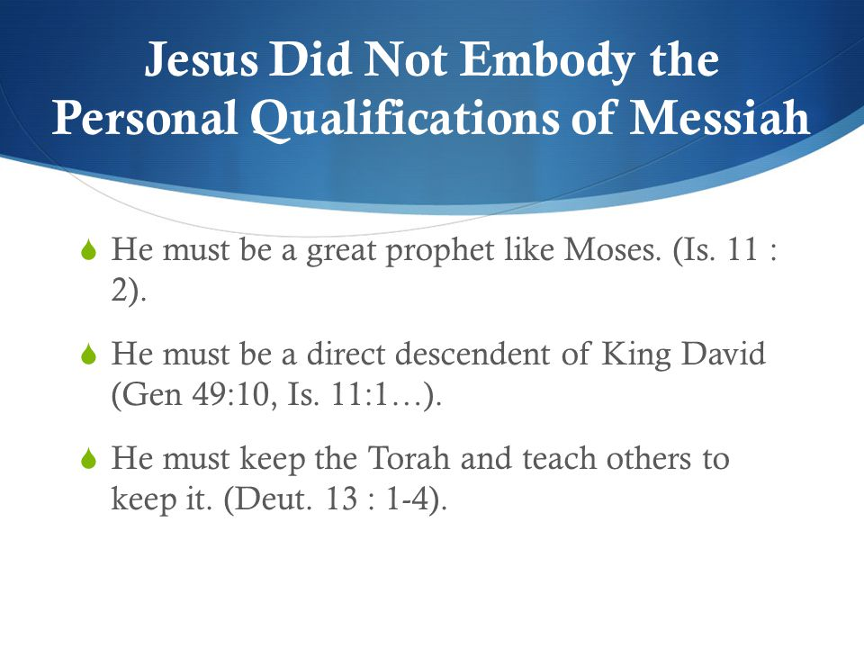 Jesus Did Not Embody the Personal Qualifications of Messiah  He must be a great prophet like Moses.