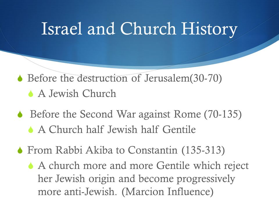 Israel and Church History  Before the destruction of Jerusalem(30-70)  A Jewish Church  Before the Second War against Rome (70-135)  A Church half Jewish half Gentile  From Rabbi Akiba to Constantin (135-313)  A church more and more Gentile which reject her Jewish origin and become progressively more anti-Jewish.