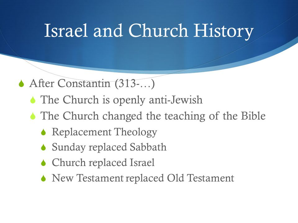 Israel and Church History  After Constantin (313-…)  The Church is openly anti-Jewish  The Church changed the teaching of the Bible  Replacement Theology  Sunday replaced Sabbath  Church replaced Israel  New Testament replaced Old Testament