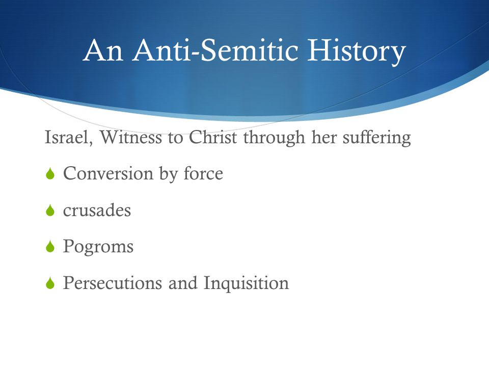 An Anti-Semitic History Israel, Witness to Christ through her suffering  Conversion by force  crusades  Pogroms  Persecutions and Inquisition