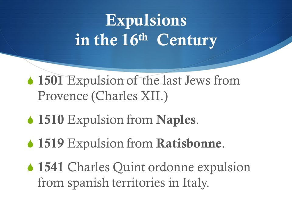 Expulsions in the 16 th Century  1501 Expulsion of the last Jews from Provence (Charles XII.)  1510 Expulsion from Naples.