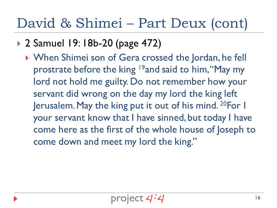  2 Samuel 19: 18b-20 (page 472)  When Shimei son of Gera crossed the Jordan, he fell prostrate before the king 19 and said to him, May my lord not hold me guilty.