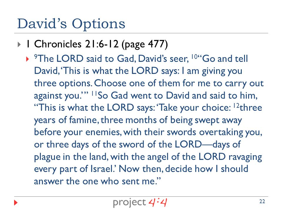  1 Chronicles 21:6-12 (page 477)  9 The LORD said to Gad, David's seer, 10 Go and tell David, 'This is what the LORD says: I am giving you three options.