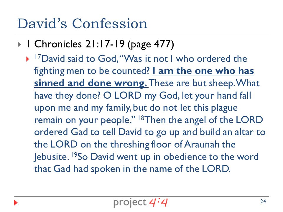  1 Chronicles 21:17-19 (page 477)  17 David said to God, Was it not I who ordered the fighting men to be counted.