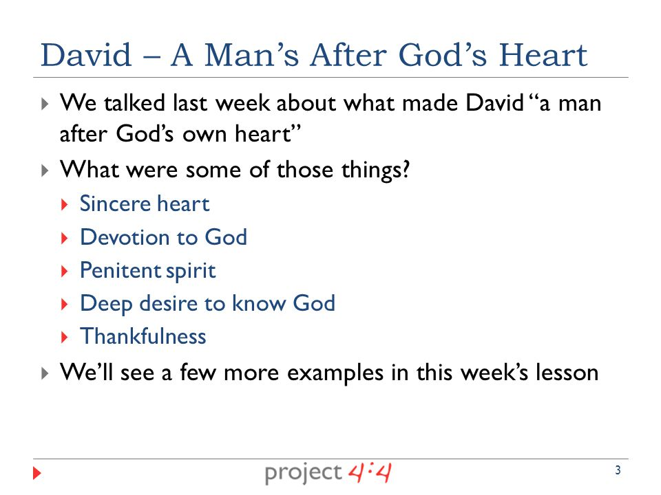  We talked last week about what made David a man after God's own heart  What were some of those things.